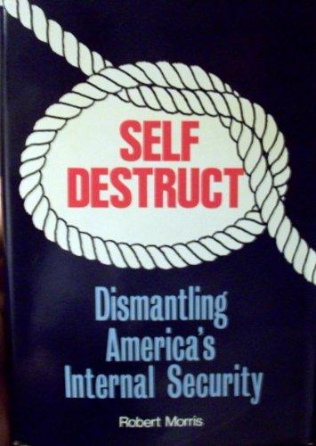 Self destruct: Dismantling America's internal security: Morris, Robert