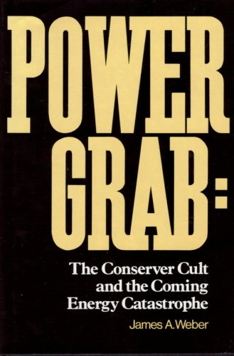 Power Grab: The Conserver Cult and the Coming Energy Catastrophe: Weber, James A.