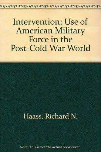 Intervention Use of American Military Force in the Post-Cold War World: Haass, Richard N.