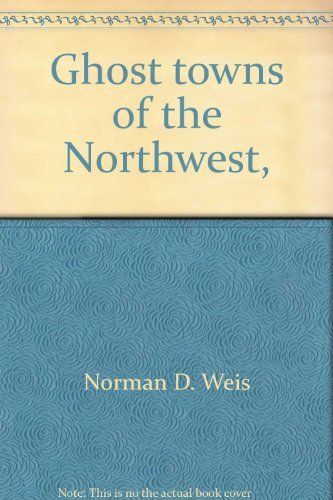 Ghost Towns of the Northwest: Weis, Norman D.