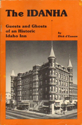 The Idanha: Guests and Ghosts of an Historic Idaho Inn: D'Easum, Dick