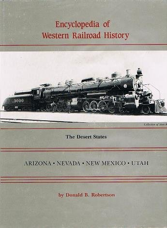 Encyclopedia of Western Railroad History: The Desert States, Arizona, Nevada, New Mexico, Utah: ...