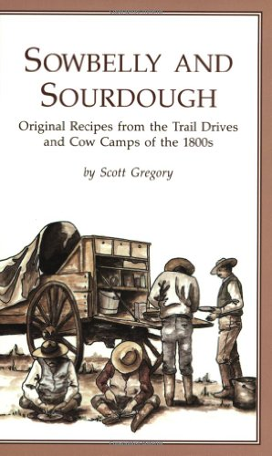 Sowbelly and Sourdough: Original Recipes from the Trail Drives and Cow Camps of the 1800s: Scott ...