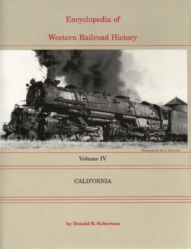 ENCYCLOPEDIA OF WESTERN RAILROAD HISTORY: Volume IV, California: Robertson, Donald B.