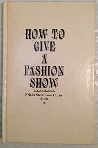 How to Give a Fashion Show.: Curtis, Frieda Steinmann,