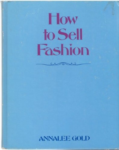 How to Sell Fashion: What Retailers Should Know Wbout Women's Wear: Gold, Annalee