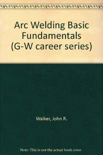 Arc Welding Basic Fundamentals (G-W Career Series): Walker, John R.