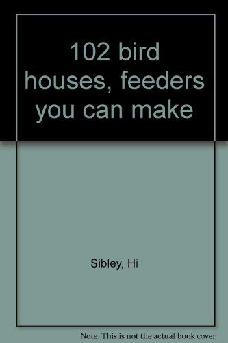102 Bird Houses, Feeders You Can Make.: Sibley, Hi.