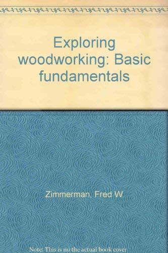 Exploring woodworking: Basic fundamentals: Zimmerman, Fred W