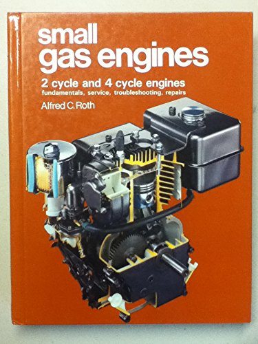Small Gas Engines: 2 Cycle and 4 Cycle Engines, Fundamentals, Service, Troubleshooting, Repairs (0870064983) by Alfred C. Roth; Ronald J. Baird
