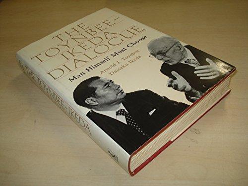 The Toynbee-Ikeda Dialogue: Man Himself Must Choose: Toynbee, Arnold Joseph;Ikeda, Daisaku