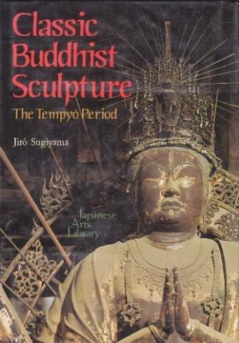 Classic Buddhist Sculpture: The Tempyo Period (Japanese Arts Library, Vol. 11): Sugiyama, Jiro