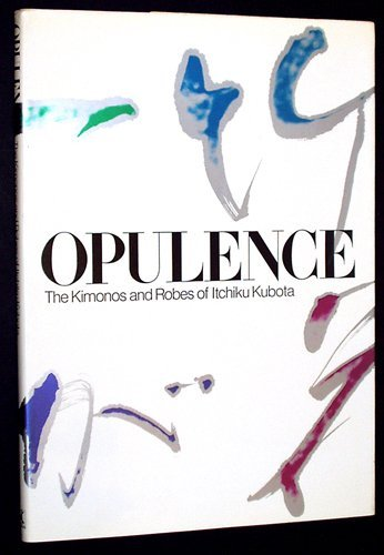 Opulence : The Kimonos and Robes Of Itchiku Kubota: Kubota, Itchiku