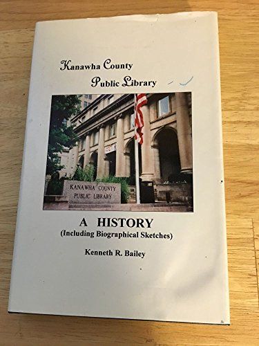 Kanawha County Public Library : A History: Bailey, Kenneth R.