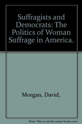 Suffragists and Democrats: The Politics of Woman Suffrage in America.: Morgan, David,