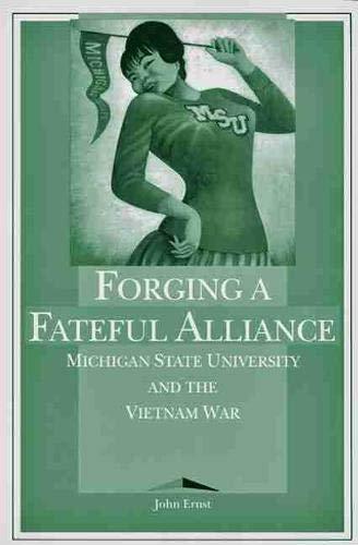 Forging a Fateful Alliance: Michigan State University and the Vietnam War: Ernst, John