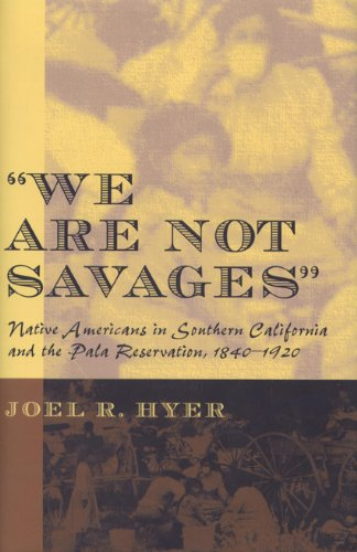 """We Are Not Savages"""": Native Americans in Southern California and the Pala Reservation, 1840-..."""