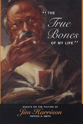 The True Bones of My Life: Essays on the Fiction of Jim Harrison