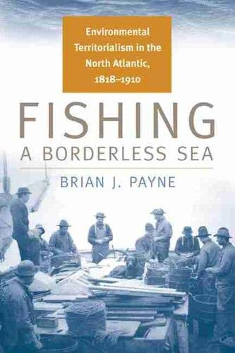 9780870138744: Fishing a Borderless Sea: Environmental Territorialism in the North Atlantic, 1818-1910 (Environmental History)