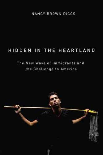 Hidden in the Heartland. The New Wave of Immigration and the Challenge to America.: Diggs, Nancy