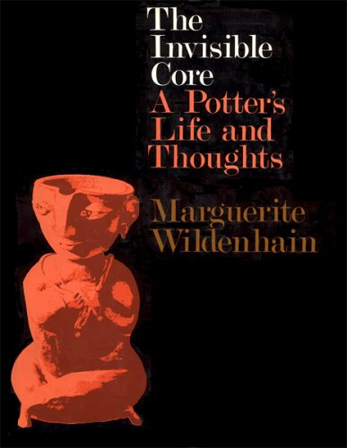 The Invisible Core: A Potter's Life and Thoughts: Wildenhain, Marguerite