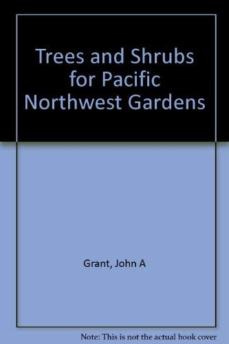 Trees and Shrubs for Pacific Northwest Gardens: John A. Grant;