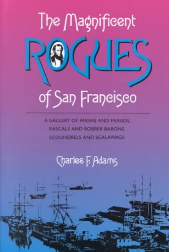 9780870152627: The Magnificent Rogues of San Francisco: A Gallery of Fakers and Frauds, Rascals and Robber Barons, Scoundrels and Scalawags