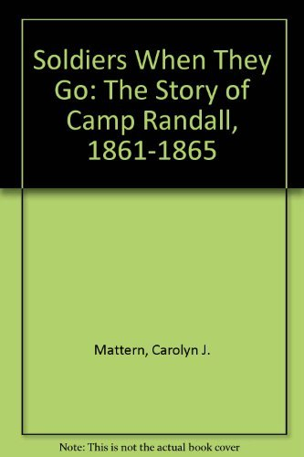 Soldiers When They Go; the Story of Camp Randall, 1861-1865