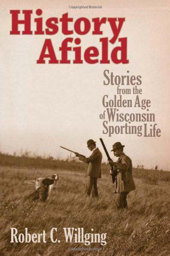 History Afield: Stories from the Golden Age of Wisconsin Sporting Life (Hardcover): Robert C. ...