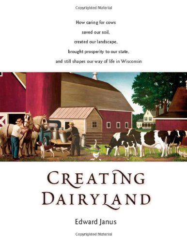 Creating Dairyland: How Caring for Cows Saved Our Soil, Created Our Landscape, Brought Prosperity...