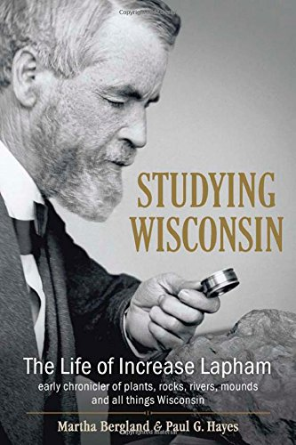 9780870206481: Studying Wisconsin: The Life of Increase Lapham, Early Chronicler of Plants, Rocks, Rivers, Mounds and All Things Wisconsin