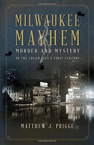 Milwaukee Mayhem: Murder and Mystery in the Cream City's First Century: Matthew J. Prigge