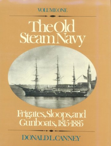 The Old Steam Navy: Frigates, Sloops and Gunboats, 1815-1885: Canney, Donald L.
