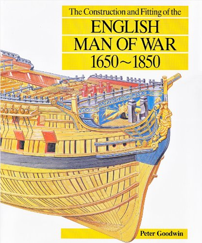 The Construction and Fitting of the English Man of War: 1650-1850: Goodwin, Peter