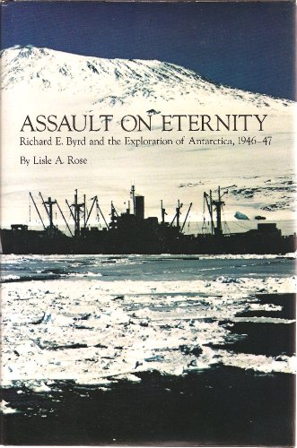 Assault on Eternity: Richard E.Byrd and the Exploration of Antarctica, 1946-47: Rose, Lisle A.