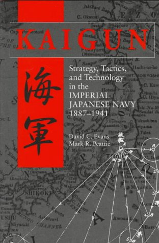 Kaigun: Strategy, Tactics, and Technology in the Imperial Japanese Navy, 1887-1941 (0870211927) by Evans, David C.; Peattie, Mark R.