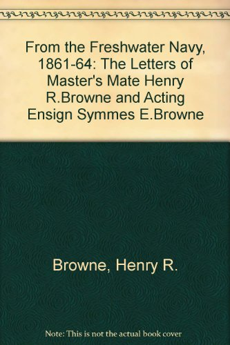 From the Freshwater Navy, 1861-64: The Letters of Master's Mate Henry R.Browne and Acting Ensign ...