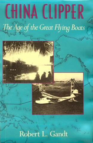 China Clipper. the Age of the Great Flying Boats.: Gandt, Robert L.