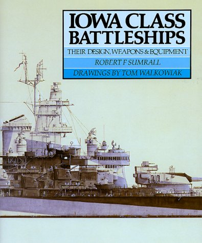 Iowa Class Battleships: Their Design, Weapons and Equipment: Sumrall, Robert F.; Thomas Walkowiak