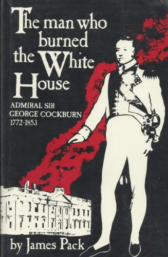 The Man Who Burned the White House: Admiral Sir George Cockburn 1772- 1853.