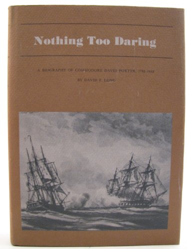 Nothing Too Daring: A Biography of Commodore David Porter, 1780-1843: Long, David F.