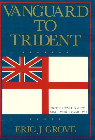 Vanguard to Trident: British Naval Policy Since World War II: Grove, Eric J.