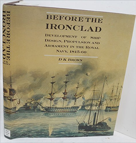 Before the Ironclad: The Development of Ship Design, Propulsion, and Armament in the Royal Navy, ...