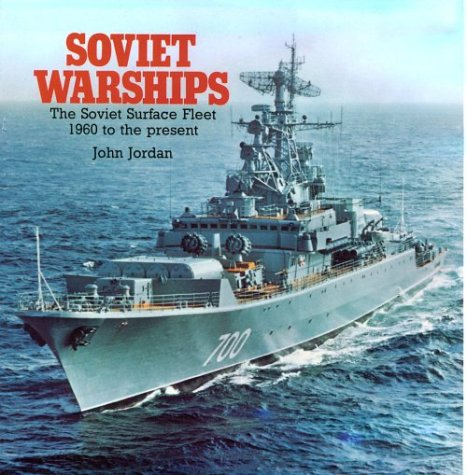 Soviet Warships: The Soviet Surface Fleet, 1960 to the Present: John Jordan