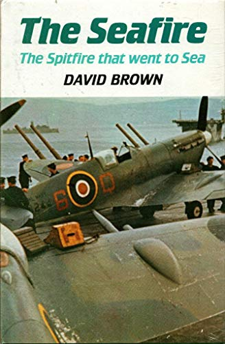 THE SEAFIRE - The Spitfire that went to Sea: Brown, David
