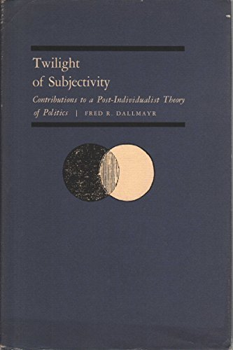Twilight of Subjectivity: Contributions to a Post-Individualist Theory Politics: Dallmayr, Winfried...
