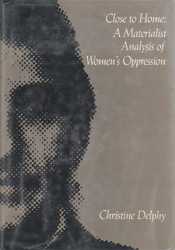 Close to Home: Materialist Analysis of Women's Oppression: Delphy, Christine