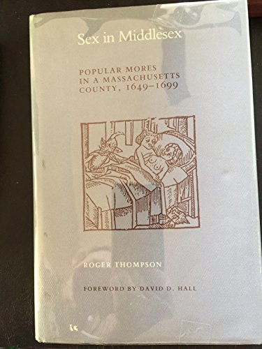 Sex in Middlesex: Popular Mores in a Massachusetts County, 1649-1699: Thompson, Roger