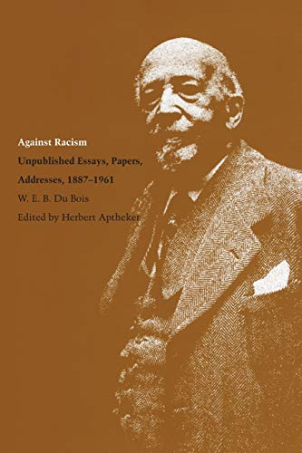 9780870236242: Against Racism: Unpublished Essays, Papers, Addresses, 1887–1961 (Correspondence of W.E.B. Du Bois)