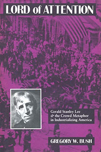 LORD OF ATTENTION: Gerald Stanley Lee and The Crowd Metaphor in Industrializing America